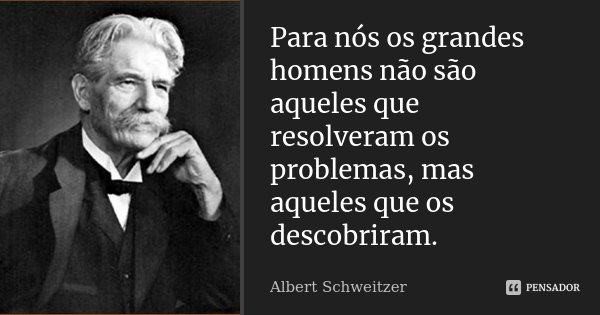 Para nós os grandes homens não são aqueles que resolveram os problemas, mas aqueles que os descobriram.... Frase de Albert Schweitzer.