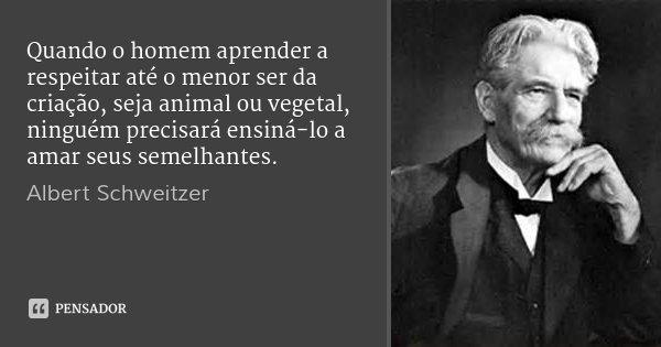 Quando o homem aprender a respeitar até o menor ser da criação, seja animal ou vegetal, ninguém precisará ensiná-lo a amar seus semelhantes.... Frase de Albert Schweitzer.