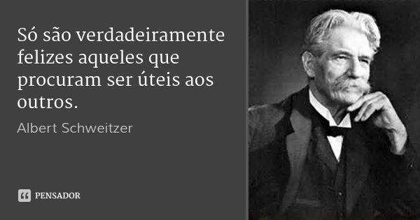 Só são verdadeiramente felizes aqueles que procuram ser úteis aos outros.... Frase de Albert Schweitzer.