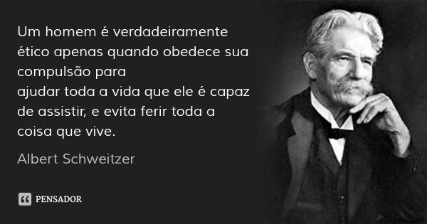 Um homem é verdadeiramente ético apenas quando obedece sua compulsão para ajudar toda a vida que ele é capaz de assistir, e evita ferir toda a coisa que vive.... Frase de Albert Schweitzer.