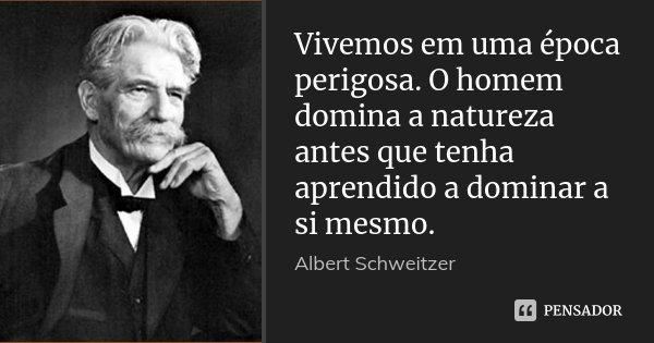 Vivemos em uma época perigosa. O homem domina a natureza antes que tenha aprendido a dominar a si mesmo.... Frase de Albert Schweitzer.