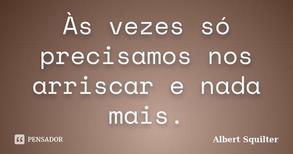 Às vezes só precisamos nos arriscar e nada mais.... Frase de Albert Squilter.