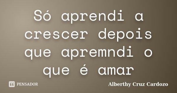 Só aprendi a crescer depois que apremndi o que é amar... Frase de Alberthy Cruz Cardozo.