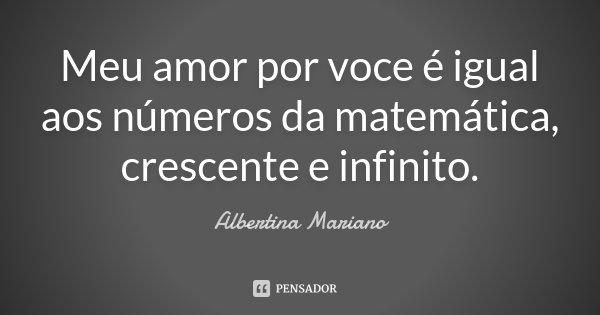 Meu amor por voce é igual aos números da matemática, crescente e infinito.... Frase de Albertina Mariano.