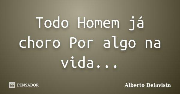 Todo Homem já choro Por algo na vida...... Frase de Alberto Belavista.