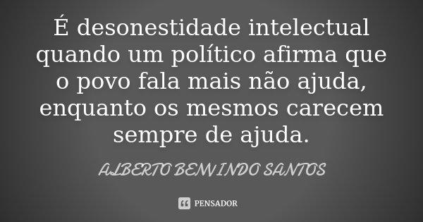 É desonestidade intelectual quando um político afirma que o povo fala mais não ajuda, enquanto os mesmos carecem sempre de ajuda.... Frase de Alberto Benvindo Santos.