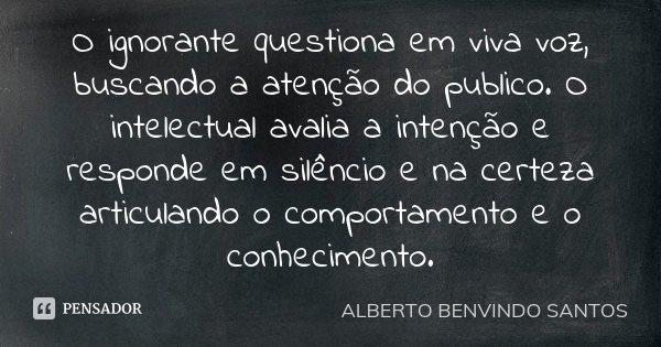 O ignorante questiona em viva voz, buscando a atenção do publico. O intelectual avalia a intenção e responde em silêncio e na certeza articulando o comportament... Frase de Alberto Benvindo Santos.