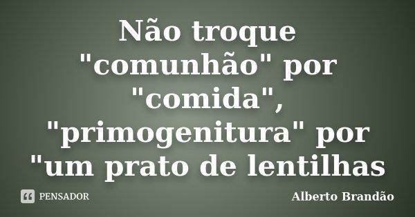 """Não troque """"comunhão"""" por """"comida"""", """"primogenitura"""" por """"um prato de lentilhas... Frase de Alberto Brandão."""