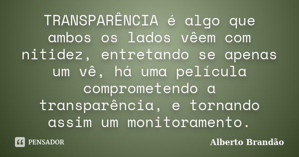 TRANSPARÊNCIA é algo que ambos os lados vêem com nitidez, entretando se apenas um vê, há uma película comprometendo a transparência, e tornando assim um monitor... Frase de Alberto Brandão.