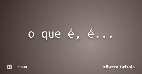 o que é, é...... Frase de Alberto Brizola.