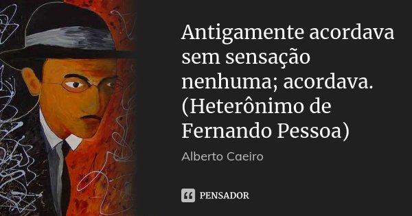 Antigamente acordava sem sensação nenhuma; acordava. (Heterônimo de Fernando Pessoa)... Frase de Alberto Caeiro.