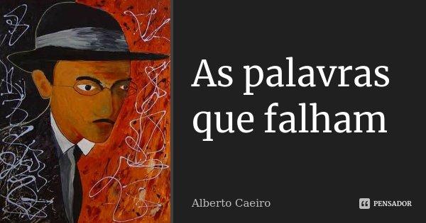 As palavras que falham... Frase de Alberto Caeiro.