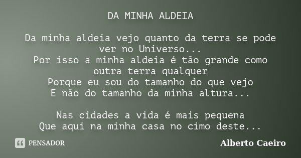 DA MINHA ALDEIA Da minha aldeia vejo quanto da terra se pode ver no Universo... Por isso a minha aldeia é tão grande como outra terra qualquer Porque eu sou do ... Frase de Alberto Caeiro.