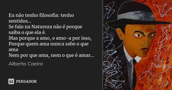 Eu não tenho filosofia: tenho sentidos... Se falo na Natureza não é porque saiba o que ela é. Mas porque a amo, e amo-a por isso, Porque quem ama nunca sabe o q... Frase de Alberto Caeiro.