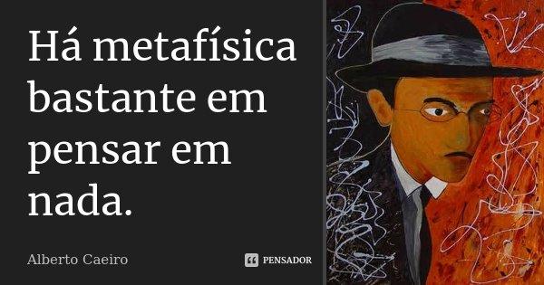 Há metafísica bastante em pensar em nada.... Frase de Alberto Caeiro.