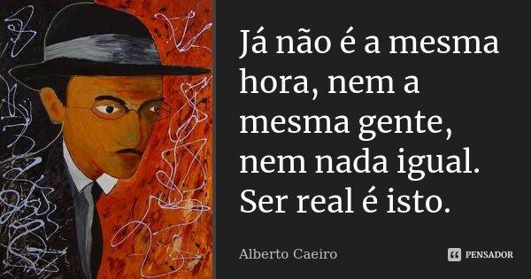 Já não é a mesma hora, nem a mesma gente, nem nada igual. Ser real é isto.... Frase de Alberto Caeiro.
