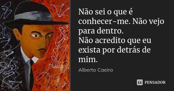 Não sei o que é conhecer-me. Não vejo para dentro. Não acredito que eu exista por detrás de mim.... Frase de Alberto Caeiro.