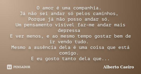 O amor é uma companhia. Já não sei andar só pelos caminhos, Porque já não posso andar só. Um pensamento visível faz-me andar mais depressa E ver menos, e ao mes... Frase de Alberto Caeiro.
