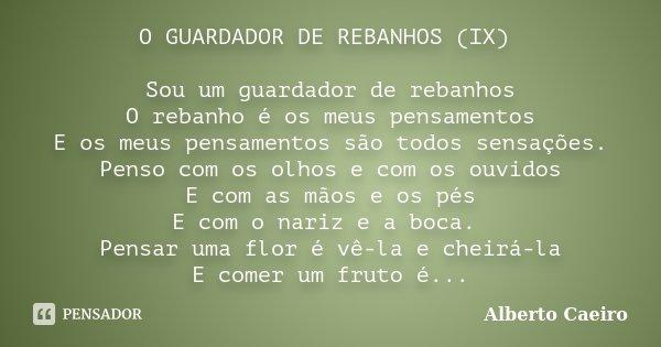 O GUARDADOR DE REBANHOS (IX) Sou um guardador de rebanhos O rebanho é os meus pensamentos E os meus pensamentos são todos sensações. Penso com os olhos e com os... Frase de Alberto Caeiro.