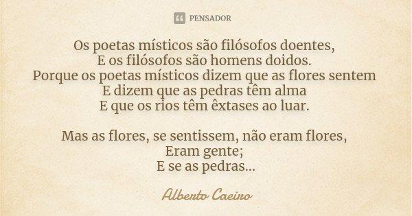 Os poetas místicos são filósofos doentes, E os filósofos são homens doidos. Porque os poetas místicos dizem que as flores sentem E dizem que as pedras têm alma ... Frase de Alberto Caeiro.
