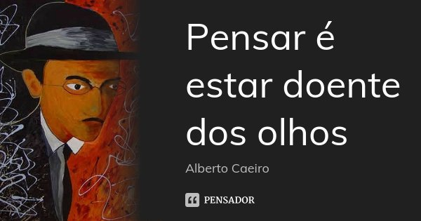 Pensar é estar doente dos olhos... Frase de Alberto Caeiro.