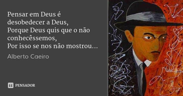 Pensar em Deus é desobedecer a Deus, Porque Deus quis que o não conhecêssemos, Por isso se nos não mostrou...... Frase de Alberto Caeiro.