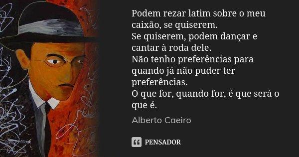 Podem rezar latim sobre o meu caixão, se quiserem. Se quiserem, podem dançar e cantar à roda dele. Não tenho preferências para quando já não puder ter preferênc... Frase de Alberto Caeiro.