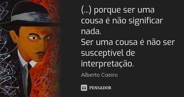 (...) porque ser uma cousa é não significar nada. Ser uma cousa é não ser susceptível de interpretação.... Frase de Alberto Caeiro.