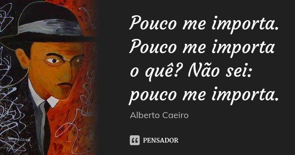 Pouco me importa. Pouco me importa o quê? Não sei: pouco me importa.... Frase de Alberto Caeiro.