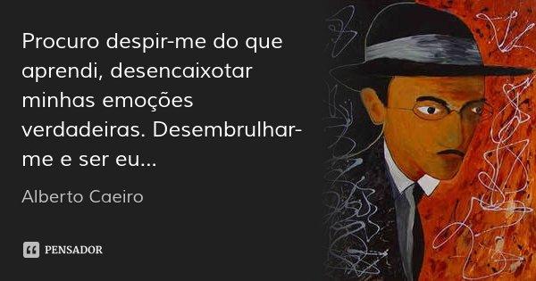Procuro despir-me do que aprendi, desencaixotar minhas emoções verdadeiras. Desembrulhar-me e ser eu...... Frase de Alberto Caeiro.