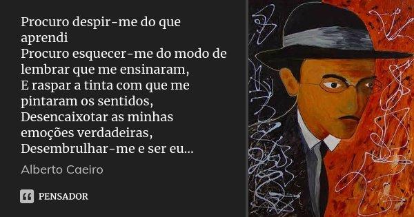 Procuro despir-me do que aprendi Procuro esquecer-me do modo de lembrar que me ensinaram, E raspar a tinta com que me pintaram os sentidos, Desencaixotar as min... Frase de Alberto Caeiro.