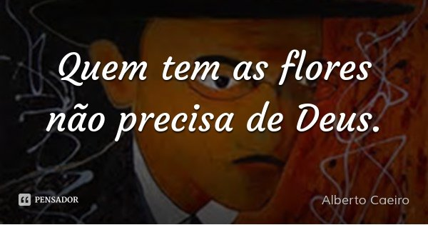 Quem tem as flores não precisa de Deus.... Frase de Alberto Caeiro.