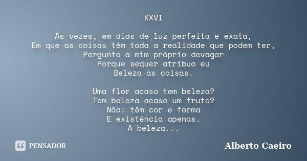 XXVI Às vezes, em dias de luz perfeita e exata, Em que as coisas têm toda a realidade que podem ter, Pergunto a mim próprio devagar Porque sequer atribuo eu Bel... Frase de Alberto Caeiro.