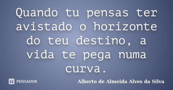 Quando tu pensas ter avistado o horizonte do teu destino, a vida te pega numa curva.... Frase de Alberto de Almeida Alves da Silva.