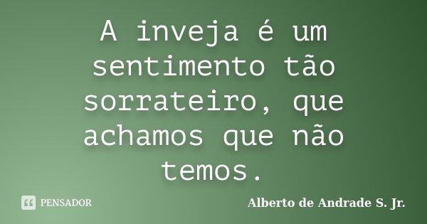 A inveja é um sentimento tão sorrateiro, que achamos que não temos.... Frase de Alberto de Andrade S. Jr..