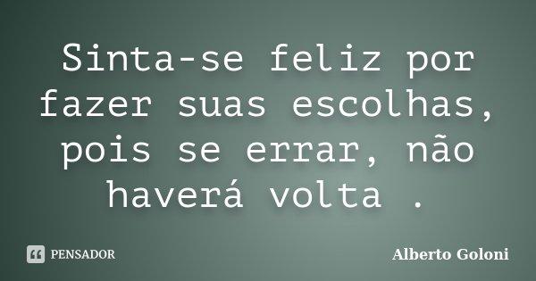Sinta-se feliz por fazer suas escolhas, pois se errar, não haverá volta .... Frase de Alberto Goloni.
