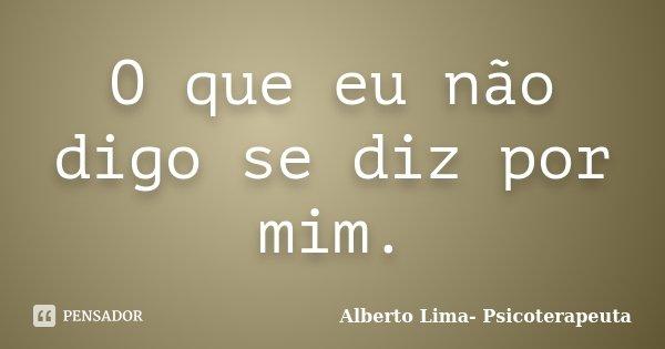 O que eu não digo se diz por mim.... Frase de Alberto Lima- Psicoterapeuta.