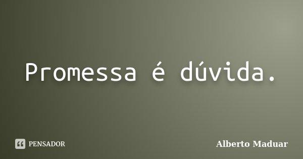 Promessa é dúvida.... Frase de Alberto Maduar.