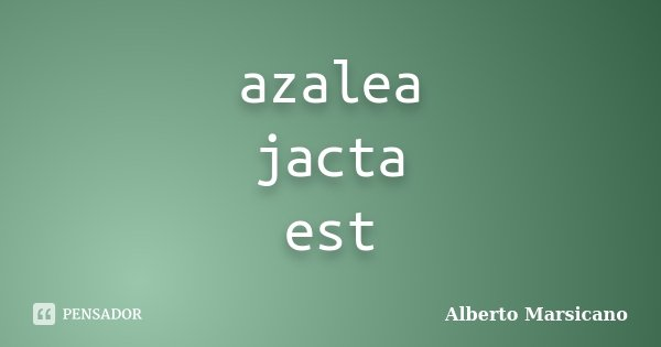 azalea jacta est... Frase de Alberto Marsicano.