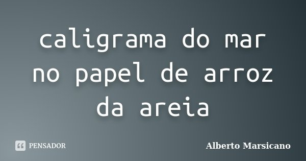 caligrama do mar no papel de arroz da areia... Frase de Alberto Marsicano.