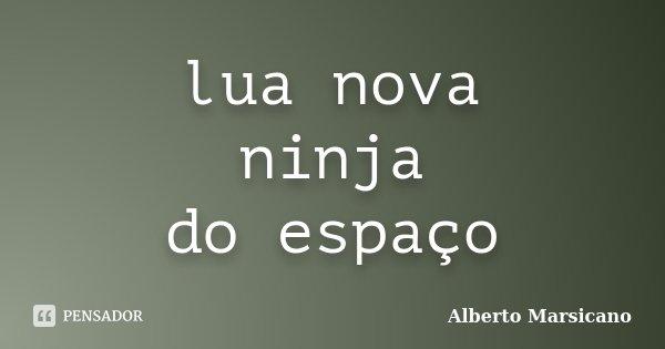 lua nova ninja do espaço... Frase de Alberto Marsicano.