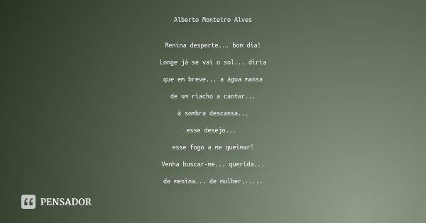 Alberto Monteiro Alves Menina desperte... bom dia! Longe já se vai o sol... diria que em breve... a água mansa de um riacho a cantar... à sombra descansa... ess... Frase de Desconhecido.