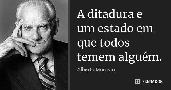 A ditadura e um estado em que todos temem alguém.... Frase de Alberto Moravia.