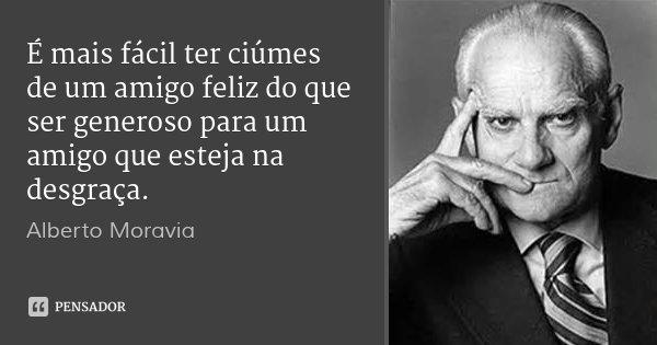É mais fácil ter ciúmes de um amigo feliz do que ser generoso para um amigo que esteja na desgraça.... Frase de Alberto Moravia.