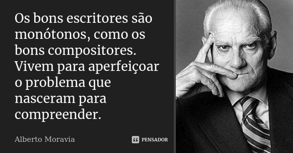 Os bons escritores são monótonos, como os bons compositores. Vivem para aperfeiçoar o problema que nasceram para compreender.... Frase de Alberto Moravia.