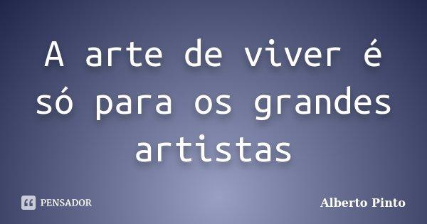 A arte de viver é só para os grandes artistas... Frase de Alberto Pinto.