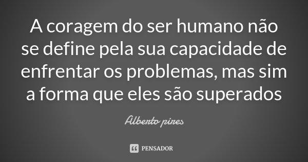A coragem do ser humano não se define pela sua capacidade de enfrentar os problemas, mas sim a forma que eles são superados... Frase de Alberto pIres.