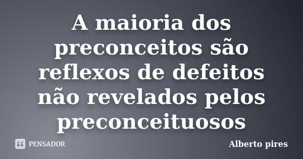 A maioria dos preconceitos são reflexos de defeitos não revelados pelos preconceituosos... Frase de Alberto Pires.