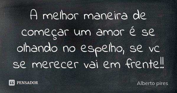 A melhor maneira de começar um amor é se olhando no espelho, se vc se merecer vai em frente!!... Frase de Alberto Pires.