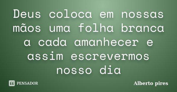 Deus coloca em nossas mãos uma folha branca a cada amanhecer e assim escrevermos nosso dia... Frase de Alberto Pires.